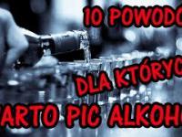 10 POWODÓW DLA KTÓRYCH WARTO PIĆ ALKOHOL