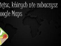 TOP10 - Miejsc, których nie zobaczysz na Google Maps [Tajemnice i Ciekawostki]