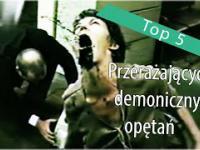 Top 5: Przerażających demonicznych opętań.