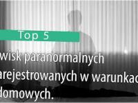 Top 5: Zjawisk paranormalnych zarejestrowanych w warunkach domowych.