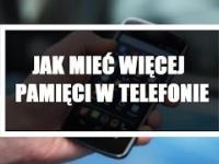 JAK MIEĆ WIĘCEJ PAMIĘCI W TELEFONIE