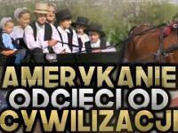 Amerykanie odcięci od cywilizacji, czyli Amisze!