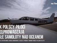"""""""Przy wodowaniu raczej nie mamy szans"""". Tak polscy piloci przeprowadzają małe samoloty nad oceanem"""